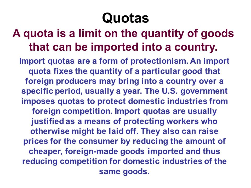 Quotas A quota is a limit on the quantity of goods that can be imported into a country.