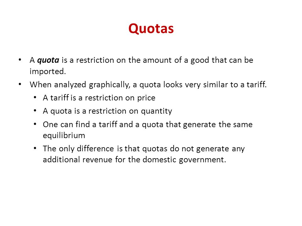 Quotas A quota is a restriction on the amount of a good that can be imported. When analyzed graphically, a quota looks very similar to a tariff.