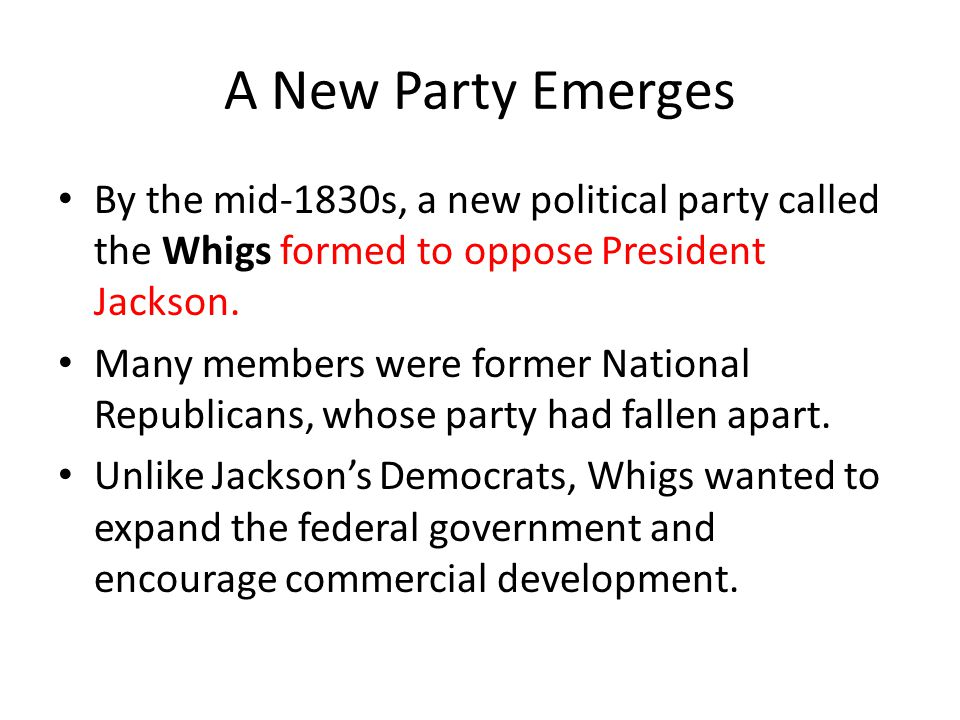 A New Party Emerges By the mid-1830s, a new political party called the Whigs formed to oppose President Jackson.