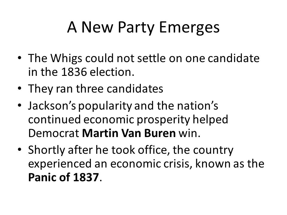 A New Party Emerges The Whigs could not settle on one candidate in the 1836 election. They ran three candidates.