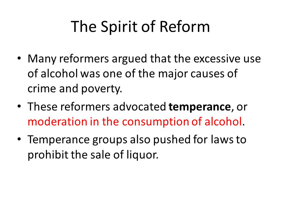 The Spirit of Reform Many reformers argued that the excessive use of alcohol was one of the major causes of crime and poverty.