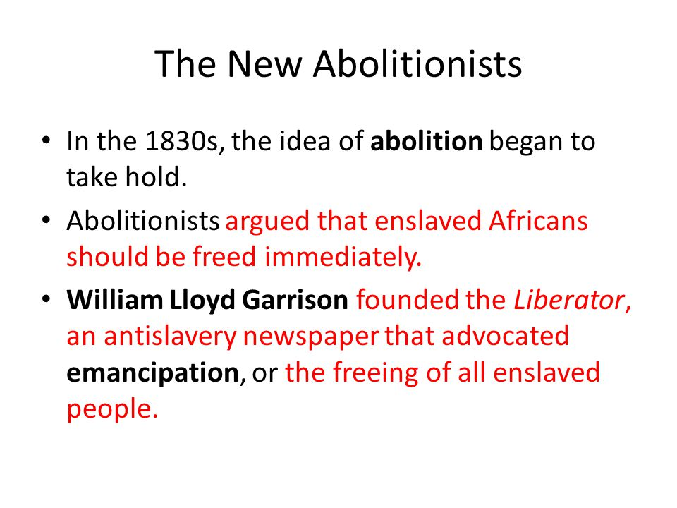 The New Abolitionists In the 1830s, the idea of abolition began to take hold.