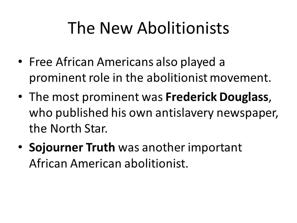 The New Abolitionists Free African Americans also played a prominent role in the abolitionist movement.