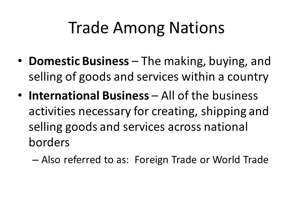 Trade Among Nations Domestic Business – The making, buying, and selling of goods and services within a country.