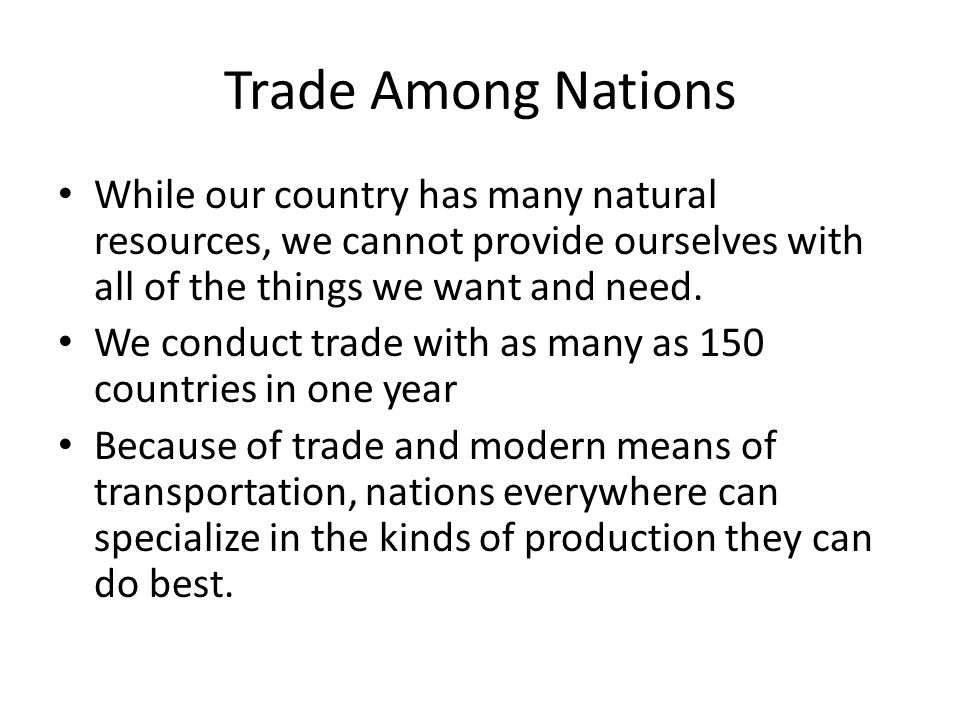 Trade Among Nations While our country has many natural resources, we cannot provide ourselves with all of the things we want and need.