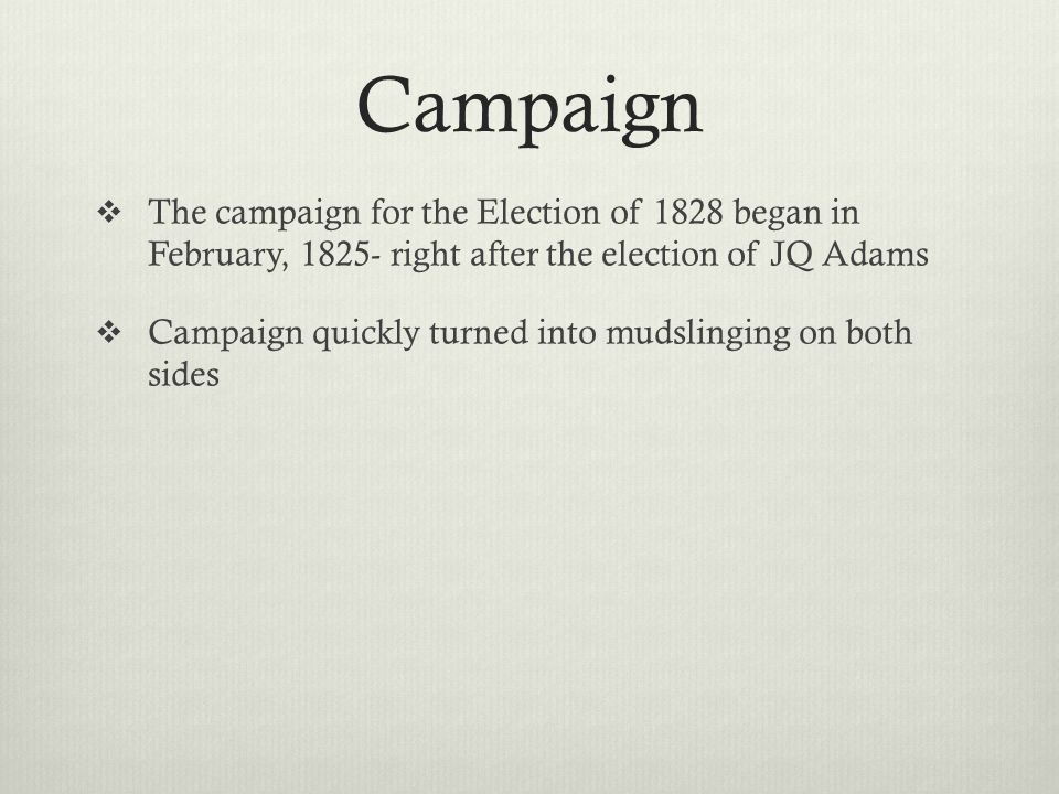 Campaign The campaign for the Election of 1828 began in February, 1825- right after the election of JQ Adams.
