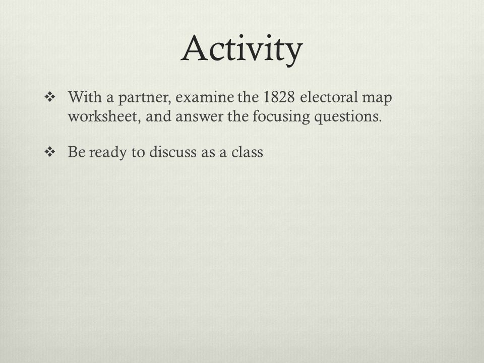 Activity With a partner, examine the 1828 electoral map worksheet, and answer the focusing questions.