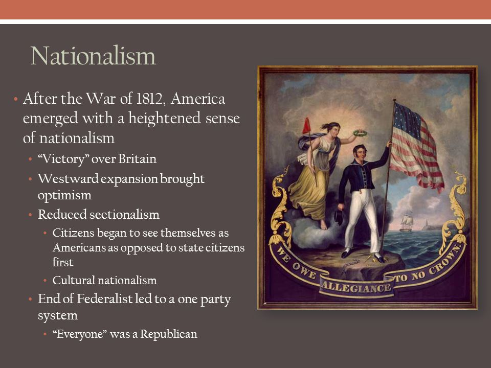 Nationalism After the War of 1812, America emerged with a heightened sense of nationalism. Victory over Britain.