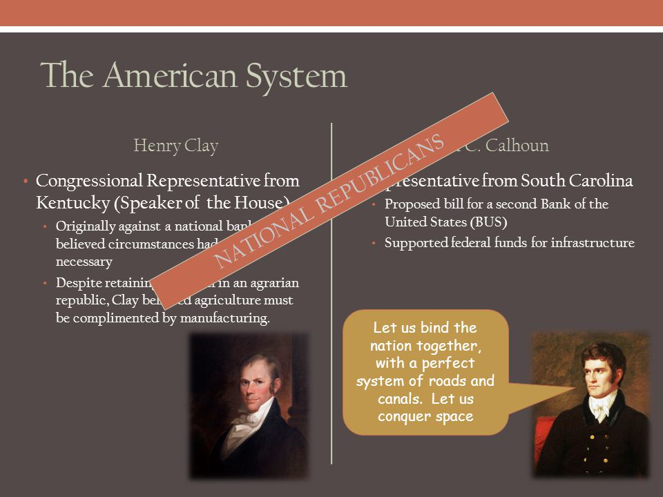 The American System NATIONAL REPUBLICANS Henry Clay John C. Calhoun