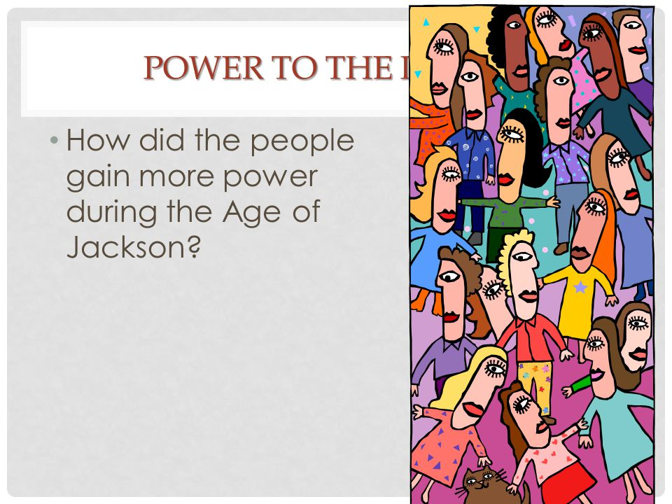 Power to the People How did the people gain more power during the Age of Jackson