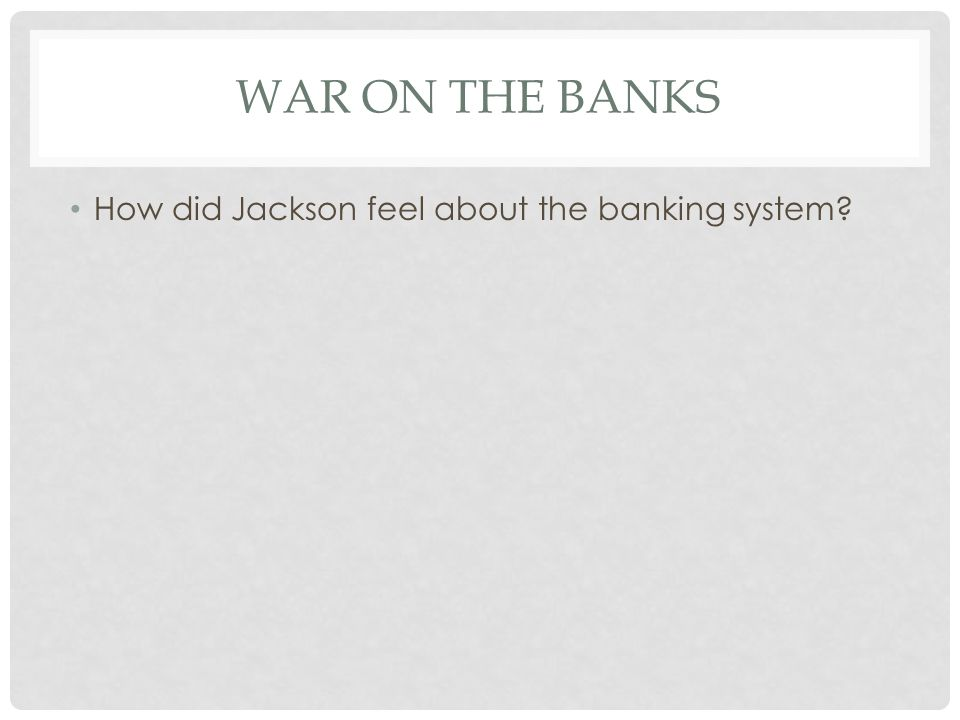 War on the banks How did Jackson feel about the banking system