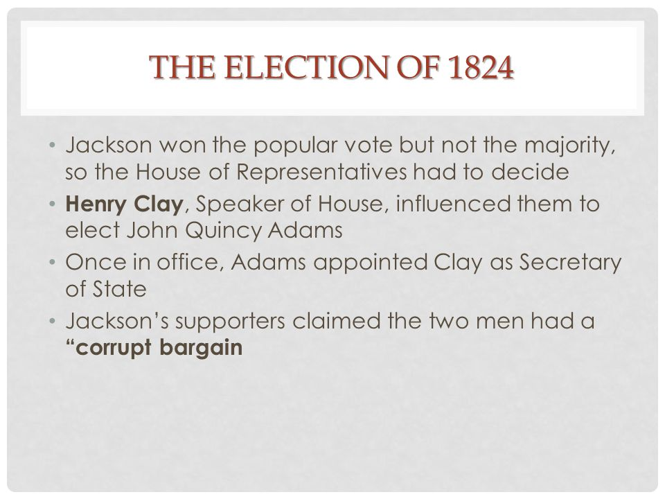 The Election of 1824 Jackson won the popular vote but not the majority, so the House of Representatives had to decide.