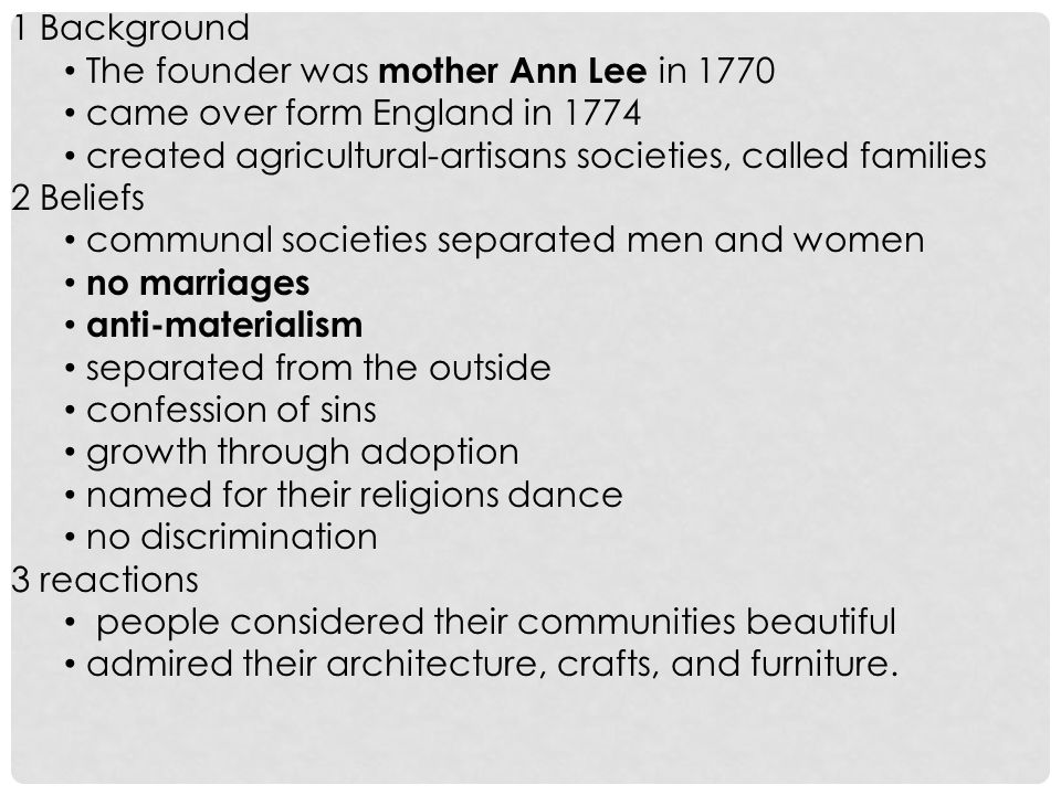 1 Background The founder was mother Ann Lee in 1770. came over form England in 1774. created agricultural-artisans societies, called families.