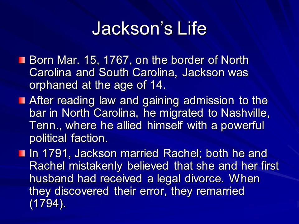 Jackson's Life Born Mar. 15, 1767, on the border of North Carolina and South Carolina, Jackson was orphaned at the age of 14.