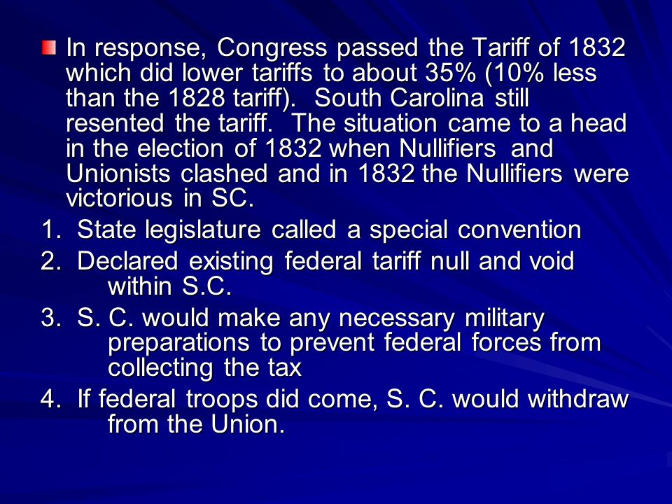 In response, Congress passed the Tariff of 1832 which did lower tariffs to about 35% (10% less than the 1828 tariff). South Carolina still resented the tariff. The situation came to a head in the election of 1832 when Nullifiers and Unionists clashed and in 1832 the Nullifiers were victorious in SC.