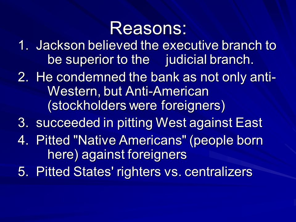 Reasons: 1. Jackson believed the executive branch to be superior to the judicial branch.