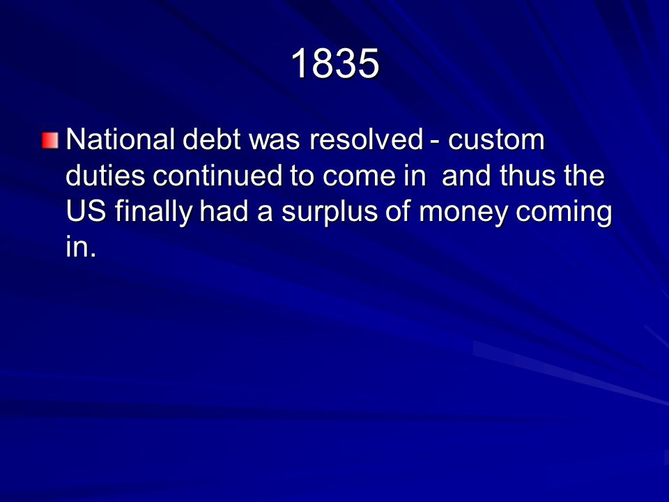 1835 National debt was resolved - custom duties continued to come in and thus the US finally had a surplus of money coming in.