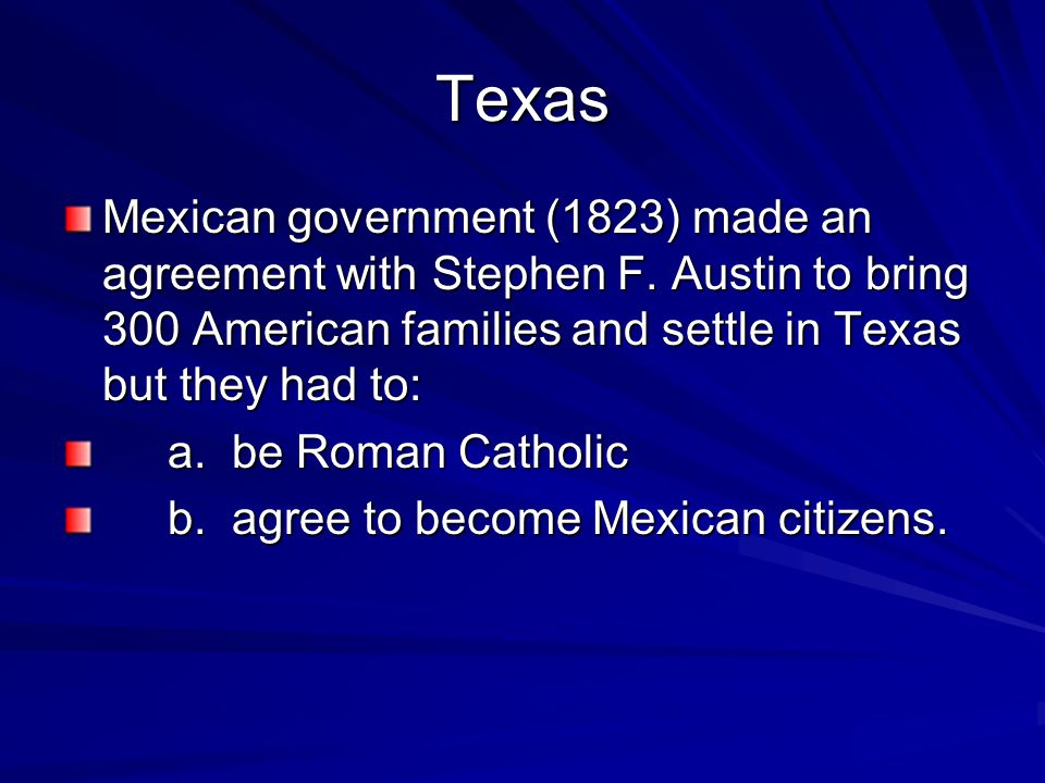 Texas Mexican government (1823) made an agreement with Stephen F. Austin to bring 300 American families and settle in Texas but they had to: