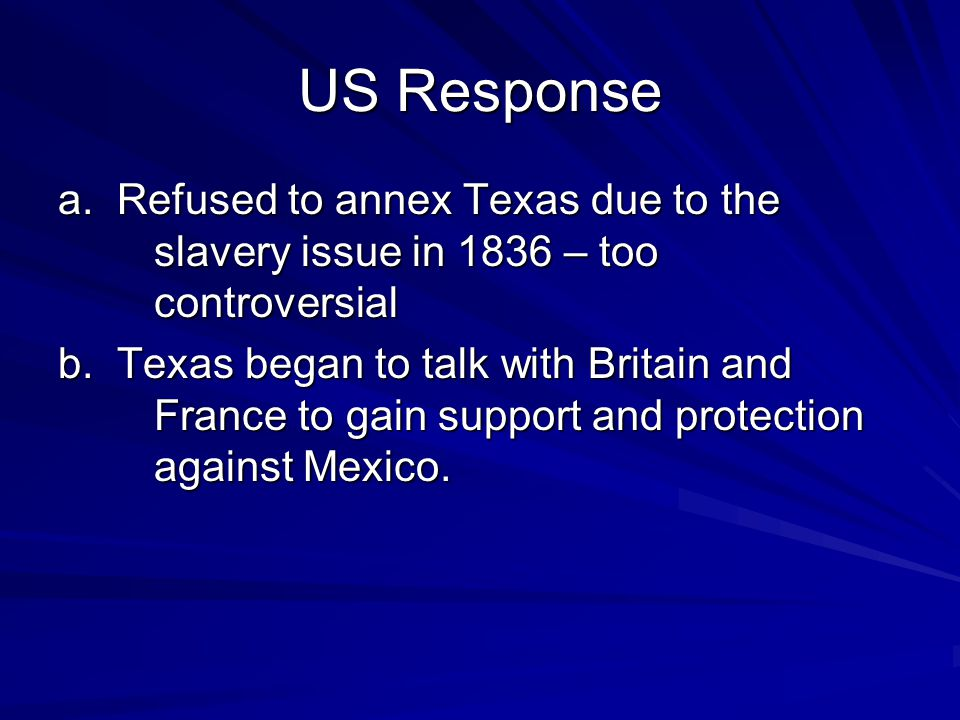US Response a. Refused to annex Texas due to the slavery issue in 1836 – too controversial.