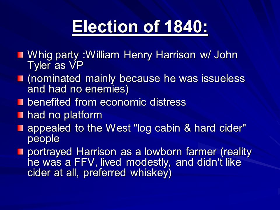 Election of 1840: Whig party :William Henry Harrison w/ John Tyler as VP. (nominated mainly because he was issueless and had no enemies)