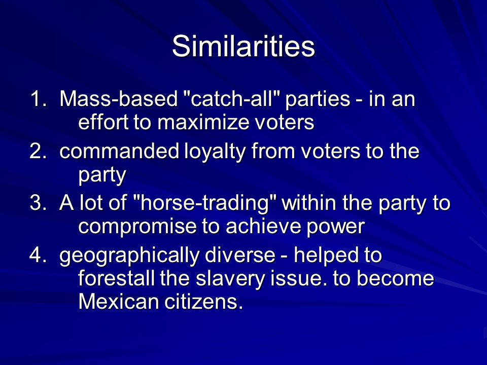 Similarities 1. Mass-based catch-all parties - in an effort to maximize voters. 2. commanded loyalty from voters to the party.