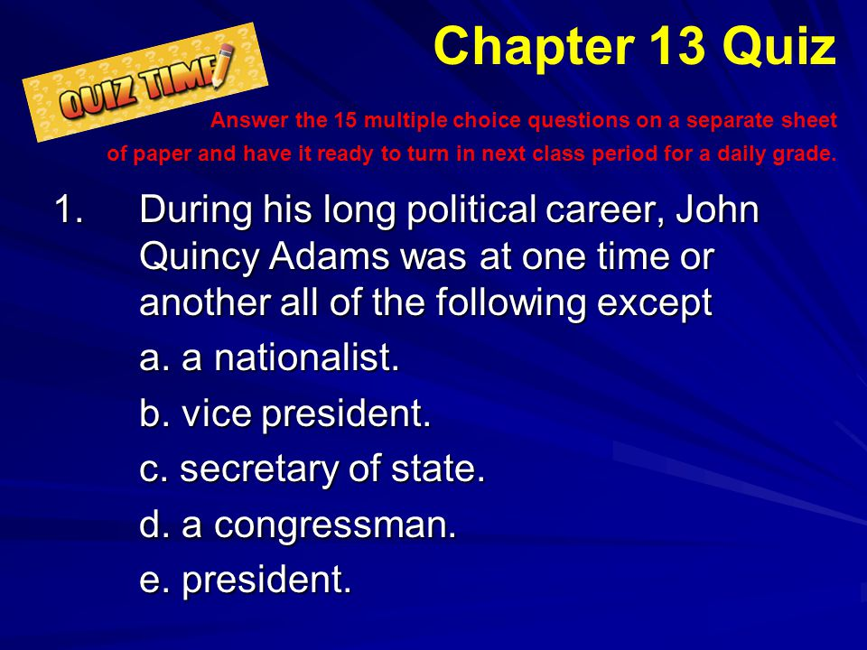 Chapter 13 Quiz Answer the 15 multiple choice questions on a separate sheet of paper and have it ready to turn in next class period for a daily grade.