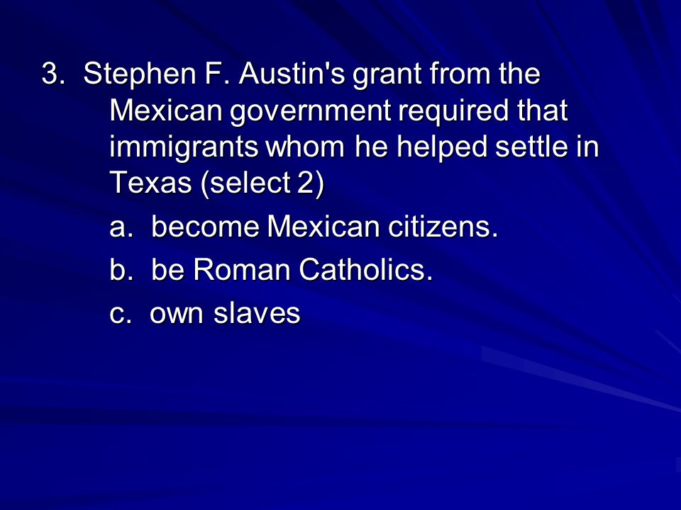 3. Stephen F. Austin s grant from the Mexican government required that immigrants whom he helped settle in Texas (select 2)