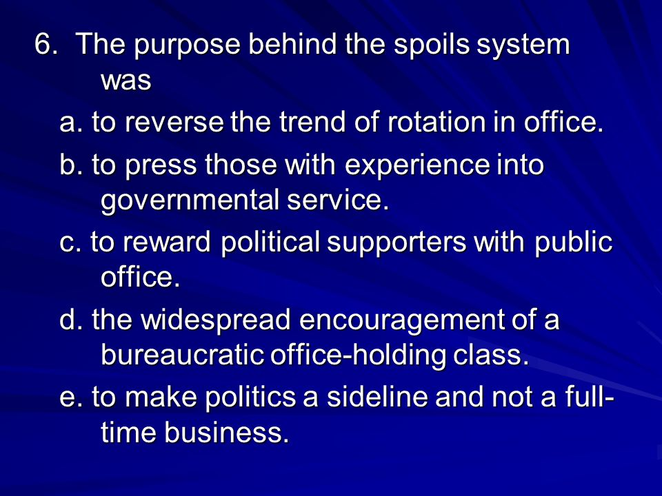 6. The purpose behind the spoils system was