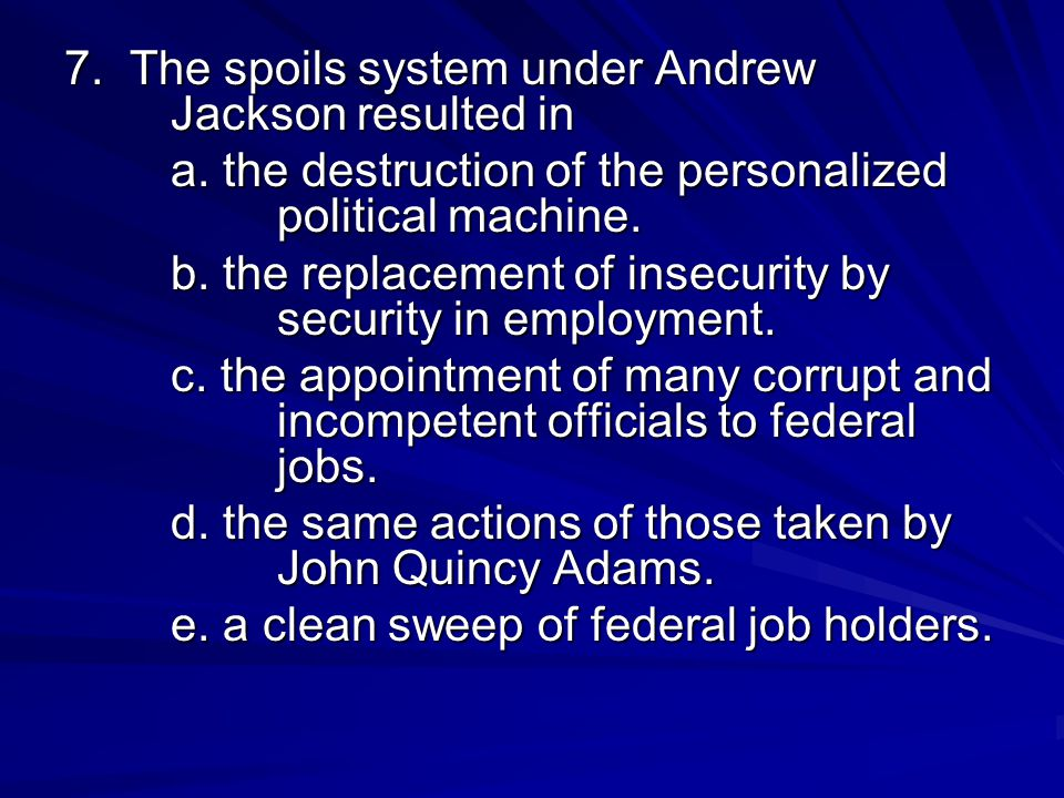 7. The spoils system under Andrew Jackson resulted in