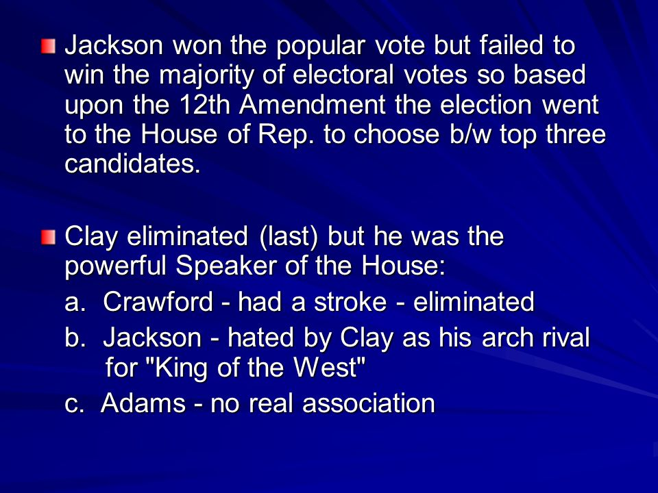 Jackson won the popular vote but failed to win the majority of electoral votes so based upon the 12th Amendment the election went to the House of Rep. to choose b/w top three candidates.