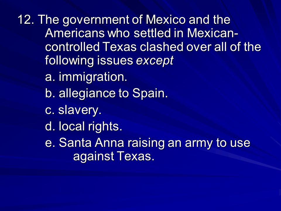 12. The government of Mexico and the Americans who settled in Mexican- controlled Texas clashed over all of the following issues except
