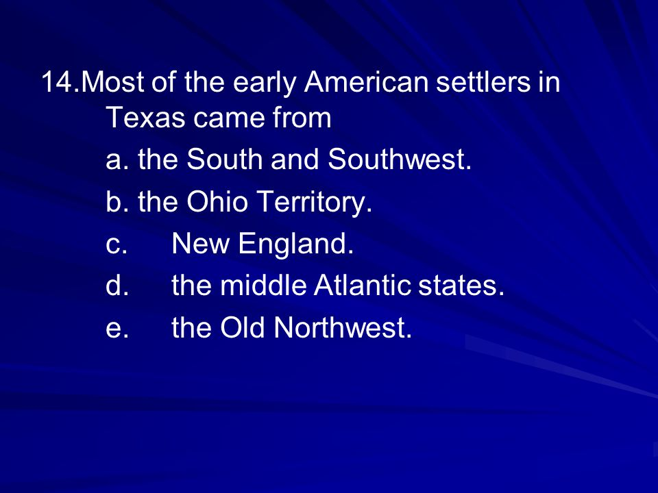 14.Most of the early American settlers in Texas came from