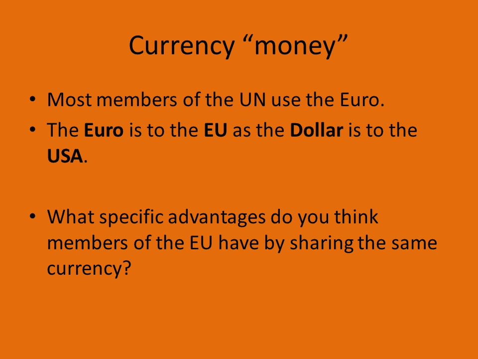 Currency money Most members of the UN use the Euro.