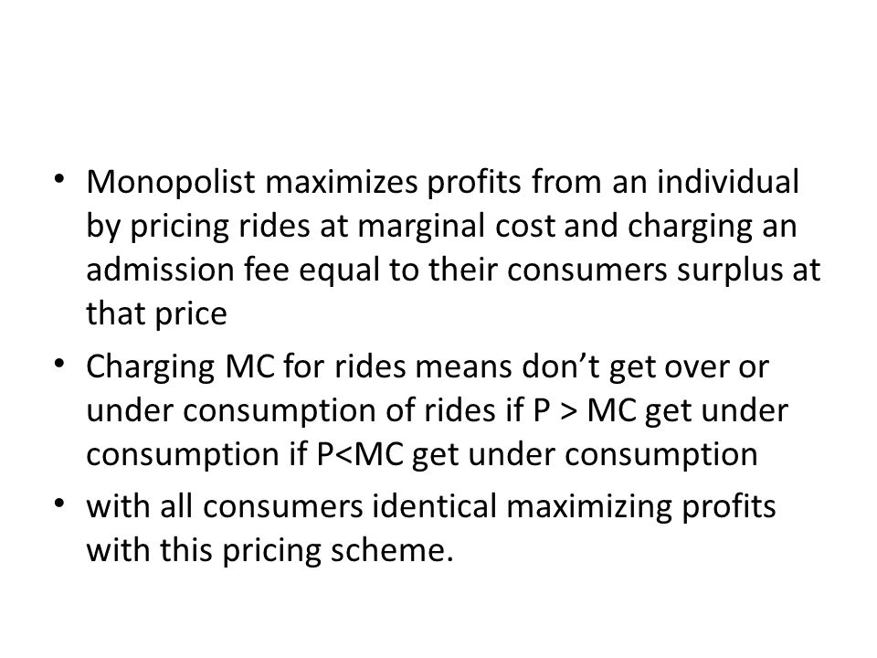 Monopolist maximizes profits from an individual by pricing rides at marginal cost and charging an admission fee equal to their consumers surplus at that price