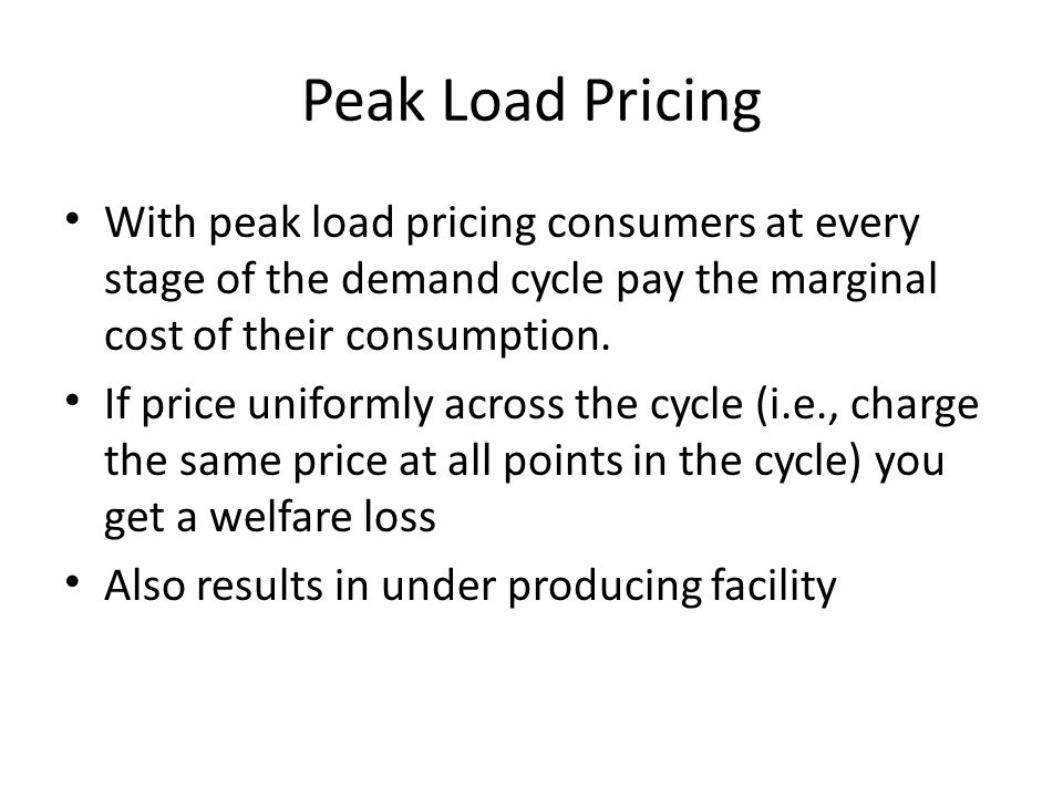 Peak Load Pricing With peak load pricing consumers at every stage of the demand cycle pay the marginal cost of their consumption.