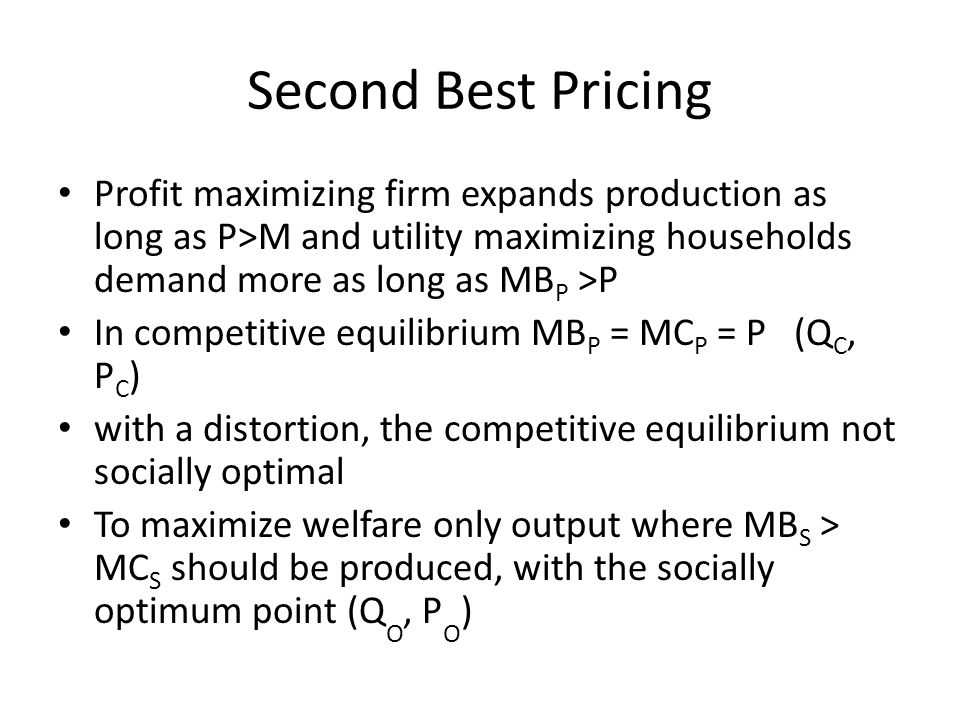 Second Best Pricing Profit maximizing firm expands production as long as P>M and utility maximizing households demand more as long as MBP >P.