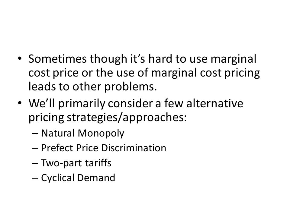 Sometimes though it's hard to use marginal cost price or the use of marginal cost pricing leads to other problems.
