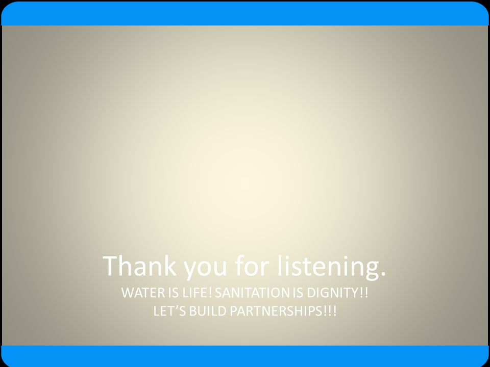 Thank you for listening. WATER IS LIFE. SANITATION IS DIGNITY