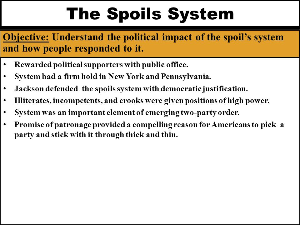 The Spoils System Objective: Understand the political impact of the spoil's system and how people responded to it.