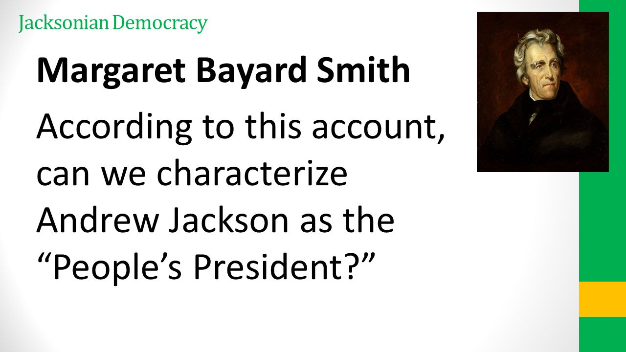 Jacksonian Democracy Margaret Bayard Smith According to this account, can we characterize Andrew Jackson as the People's President