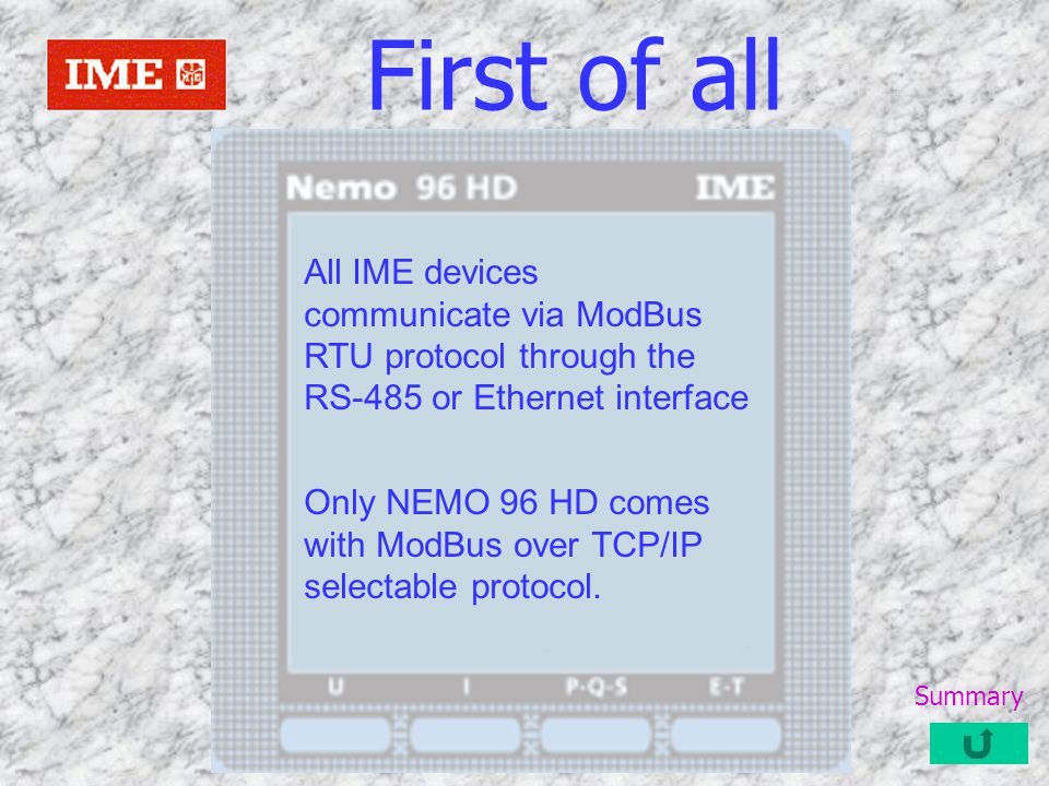 First of all All IME devices communicate via ModBus RTU protocol through the RS-485 or Ethernet interface.