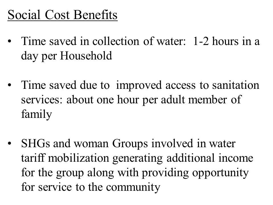 Social Cost Benefits Time saved in collection of water: 1-2 hours in a day per Household.