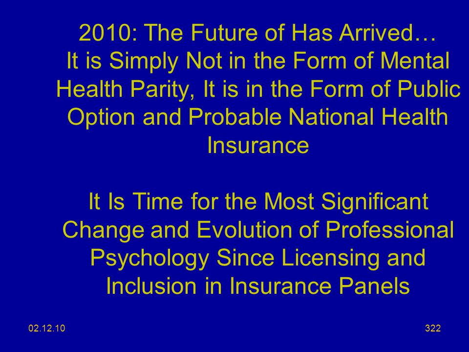 2010: The Future of Has Arrived… It is Simply Not in the Form of Mental Health Parity, It is in the Form of Public Option and Probable National Health Insurance It Is Time for the Most Significant Change and Evolution of Professional Psychology Since Licensing and Inclusion in Insurance Panels