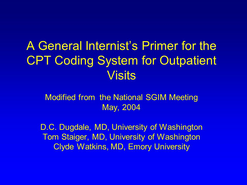 A General Internist's Primer for the CPT Coding System for Outpatient Visits Modified from the National SGIM Meeting May, 2004 D.C.