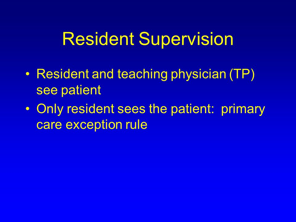 Resident Supervision Resident and teaching physician (TP) see patient
