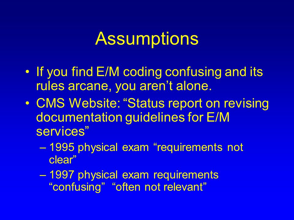 Assumptions If you find E/M coding confusing and its rules arcane, you aren't alone.