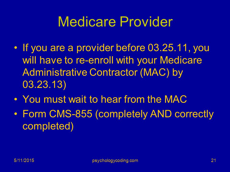 Medicare Provider If you are a provider before 03.25.11, you will have to re-enroll with your Medicare Administrative Contractor (MAC) by 03.23.13)