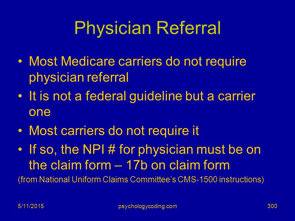 Physician Referral Most Medicare carriers do not require physician referral. It is not a federal guideline but a carrier one.
