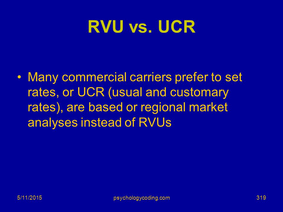 RVU vs. UCR Many commercial carriers prefer to set rates, or UCR (usual and customary rates), are based or regional market analyses instead of RVUs.