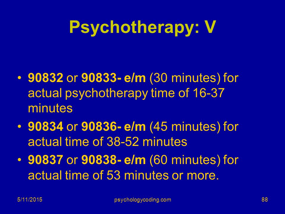 Psychotherapy: V 90832 or 90833- e/m (30 minutes) for actual psychotherapy time of 16-37 minutes.